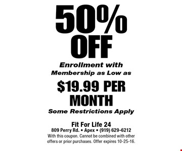 50% offEnrollment with Membership as Low as$19.99 Per MonthSome Restrictions Apply. Fit For Life 24809 Perry Rd. • Apex • (919) 629-6212With this coupon. Cannot be combined with other offers or prior purchases. Offer expires 10-25-16.