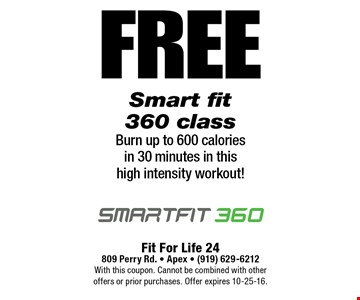 FREESmart fit 360 classBurn up to 600 calories in 30 minutes in this high intensity workout!. Fit For Life 24809 Perry Rd. • Apex • (919) 629-6212With this coupon. Cannot be combined with other offers or prior purchases. Offer expires 10-25-16.