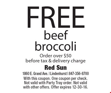 FREE beef broccoli Order over $50 before tax & delivery charge. With this coupon. One coupon per check. Not valid with Party Tray order. Not valid with other offers. Offer expires 12-30-16.