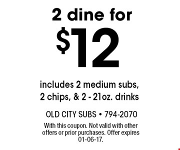 $12 2 dine for includes 2 medium subs, 2 chips, & 2 - 21oz. drinks . With this coupon. Not valid with other offers or prior purchases. Offer expires 01-06-17.