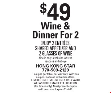 $49 Wine & Dinner For 2. Enjoy 2 entrees, shared appetizer and 2 glasses of wine. Dine in only - excludes lobster, seabass and ribeye. 1 coupon per table, per visit only. With this coupon. Not valid with other offers. Limited one time use only. Only valid at East Cobb Marietta location(for dine in only). Must present coupon with purchase. Expires 11-4-16.