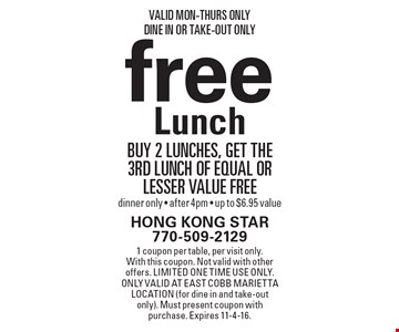 Free Lunch. Buy 2 lunches, get the 3rd lunch of equal or lesser value free. Dinner only - after 4pm. Up to $6.95 value. Valid Mon-Thurs Only. Dine In Or Take-Out Only. 1 coupon per table, per visit only. With this coupon. Not valid with other offers. Limited one time use only. Only valid at East Cobb Marietta location (for dine in and take-out only). Must present coupon with purchase. Expires 11-4-16.