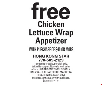 Free Chicken Lettuce Wrap Appetizer With Purchase Of $40 Or More. 1 coupon per table, per visit only. With this coupon. Not valid with other offers. Limited one time use only. Only valid at East Cobb Marietta location (for dine in only). Must present coupon with purchase. Expires 11-4-16.