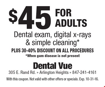 $45 dental exam, digital x-rays & simple cleaning for adults. Plus 30-40% discount on all procedures. *When gum disease is not present. With this coupon. Not valid with other offers or specials. Exp. 10-31-16.