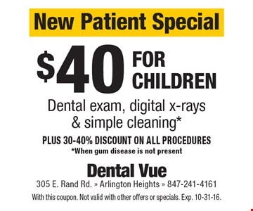 New Patient Special $40 dental exam, digital x-rays & simple cleaning for children. Plus 30-40% discount on all procedures. *When gum disease is not present. With this coupon. Not valid with other offers or specials. Exp. 10-31-16.