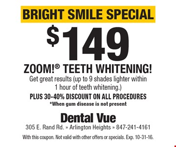Bright Smile Special - $149 Zoom! Teeth Whitening! Get great results (up to 9 shades lighter within 1 hour of teeth whitening.) Plus 30-40% discount on all procedures. *When gum disease is not present. With this coupon. Not valid with other offers or specials. Exp. 10-31-16.