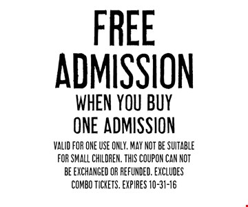 FREE Admission WHEN YOU BUY ONE ADMISSION. Valid for one use only. May not be suitable for small children. This coupon can not be exchanged or refunded. Excludes Combo Tickets. EXPIRES 10-31-16