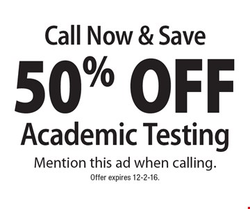 Call Now & Save! 50% Off Academic Testing. Mention this ad when calling. Offer expires 12-2-16.