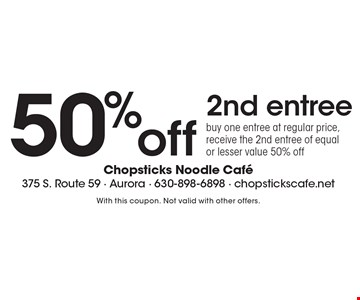 50%off 2nd entree. Buy one entree at regular price, receive the 2nd entree of equal or lesser value 50% off. With this coupon. Not valid with other offers.
