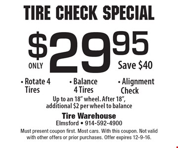Tire Check Special $29.95 Rotate 4 Tires, Balance 4 Tires and Alignment Check Save $40. Must present coupon first. Most cars. With this coupon. Not valid with other offers or prior purchases. Offer expires 12-9-16.