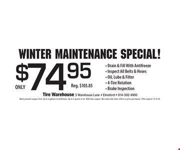 Winter Maintenance Special! $74.95 Drain & Fill With Antifreeze, Inspect All Belts & Hoses, Oil, Lube & Filte, 4-Tire Rotation and Brake Inspection Reg. $103.85. Must present coupon first. Up to 2 gallons of antifreeze. Up to 5 quarts of oil. With this coupon. Not valid with other offers or prior purchases. Offer expires 12-9-16.