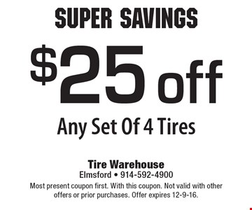 Super Savings $25 off Any Set Of 4 Tires. Most present coupon first. With this coupon. Not valid with other offers or prior purchases. Offer expires 12-9-16.