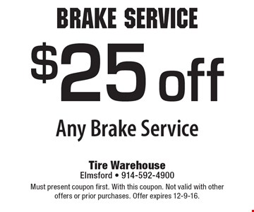 Brake Service $25 off Any Brake Service. Must present coupon first. With this coupon. Not valid with other offers or prior purchases. Offer expires 12-9-16.