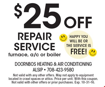 $25 Off Repair Servicefurnace, a/c or boiler Happy You Will Be Or The Service Is FREE!. Not valid with any other offers. May not apply to equipment located in crawl spaces or attics. Price per unit. With this coupon. Not valid with other offers or prior purchases. Exp. 10-31-16.