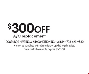 $300 off A/C replacement. Cannot be combined with other offers or applied to prior sales. Some restrictions apply. Expires 10-31-16.
