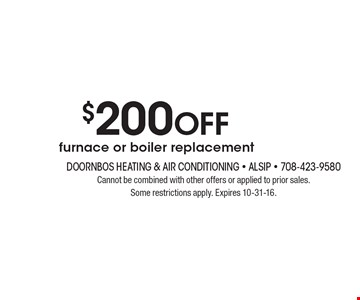 $200 off furnace or boiler replacement. Cannot be combined with other offers or applied to prior sales. Some restrictions apply. Expires 10-31-16.