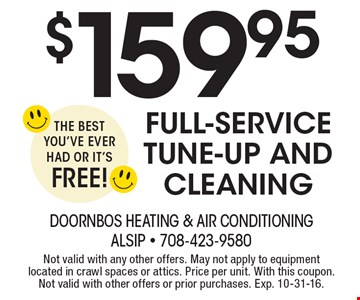 $159.95 Full-Service Tune-Up And Cleaning The Best You've Ever Had or It's FREE!. Not valid with any other offers. May not apply to equipment located in crawl spaces or attics. Price per unit. With this coupon. Not valid with other offers or prior purchases. Exp. 10-31-16.