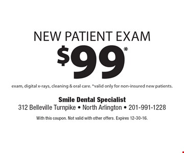$99* new patient exam exam, digital x-rays, cleaning & oral care. *Valid only for non-insured new patients. With this coupon. Not valid with other offers. Expires 12-30-16.
