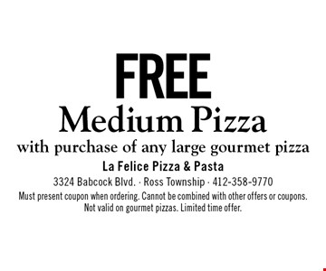 Free Medium Pizza. With purchase of any large gourmet pizza. Must present coupon when ordering. Cannot be combined with other offers or coupons. Not valid on gourmet pizzas. Limited time offer.