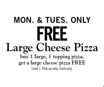 Free Large Cheese Pizza buy 1 large, 1 topping pizza, get a large cheese pizza FREE. Mon. & Tues. only . Limit 1. Pick up only. Cash only.