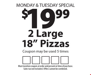 Monday & Tuesday Special $19.99 2 Large 18