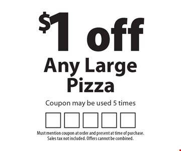 $1 off Any Large Pizza. Coupon may be used 5 times. Must mention coupon at order and present at time of purchase. Sales tax not included. Offers cannot be combined.