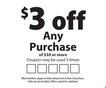 $3 off Any Purchase of $30 or more. Coupon may be used 5 times. Must mention coupon at order and present at time of purchase. Sales tax not included. Offers cannot be combined.