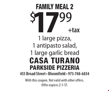 Family Meal 2 $17.99 +tax 1 large pizza, 1 antipasto salad, 1 large garlic bread. With this coupon. Not valid with other offers.Offer expires 2-1-17.