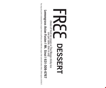 Free Dessert choice of fried ice cream or Thai Mango sticky riceone per table. dine in only. You may also print or download this coupon from LocalFlavor.com. With this coupon. Not valid with other offers. Offer expires 10/30/17.