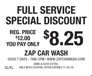 $8.25 Full Service Special Discount Reg. price $12.00. Vans & SUVs extra. Only with coupon. Offer expires 11-30-16 CL/FL.