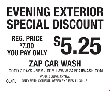 $5.25 Evening Exterior Special Discount Reg. price $7.00. Vans & SUVs extra. Only with coupon. Offer expires 11-30-16. CL/FL