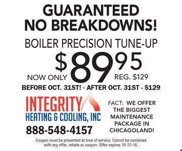 Guaranteed No Breakdowns! Now only $89.95 Boiler precision tune-up. Reg. $129. Before Oct 31st. After Oct. 31st $129. Coupon must be presented at time of service. Cannot be combined with any offer, rebate or coupon. Offer expires 10-31-16.