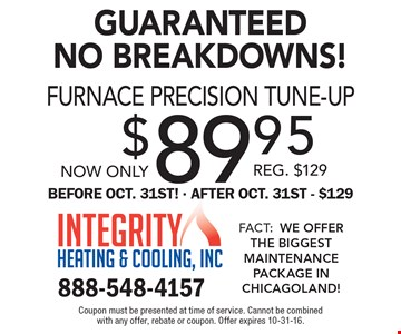 Guaranteed No Breakdowns! Now only $89.95 furnace precision tune-up. Reg. $129. Before Oct 31st. After Oct. 31st $129. Coupon must be presented at time of service. Cannot be combined with any offer, rebate or coupon. Offer expires 10-31-16.