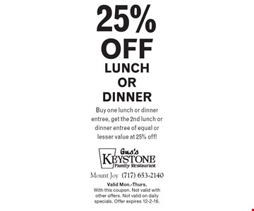 25% off lunch or dinner - buy one lunch or dinner entree, get the 2nd lunch or dinner entree of equal or lesser value at 25% off! Valid Mon.-Thurs. With this coupon. Not valid with other offers. Not valid on daily specials. Offer expires 12-2-16.