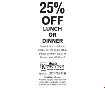 25% off lunch or dinner. Buy one lunch or dinner entree, get the 2nd lunch or dinner entree of equal or lesser value at 25% off! Valid Mon.-Thurs. With this coupon. Not valid with other offers. Not valid on daily specials. Offer expires 12-2-16.