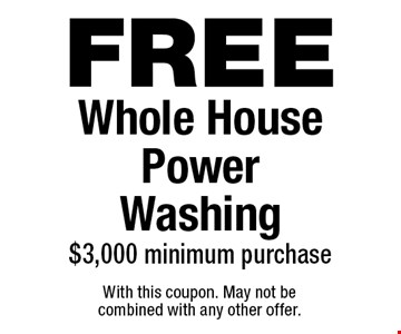 FREEWhole House PowerWashing$3,000 minimum purchase. With this coupon. May not be combined with any other offer.