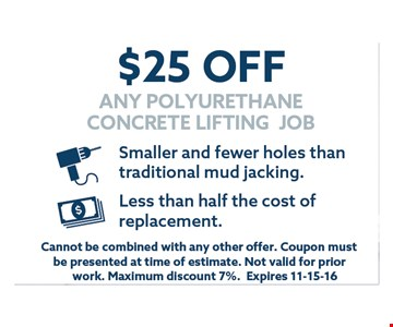$25 off any polyurethane concrete lifting job.. Cannot be combined with any other offer. Coupon must be presented at time of estimate.Not valid for prior work.Maximum discount 7%.Expires 11-15-16.