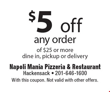 $5 off any order of $25 or more. Dine in, pickup or delivery. With this coupon. Not valid with other offers.