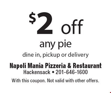 $2 off any pie dine in, pickup or delivery. With this coupon. Not valid with other offers.