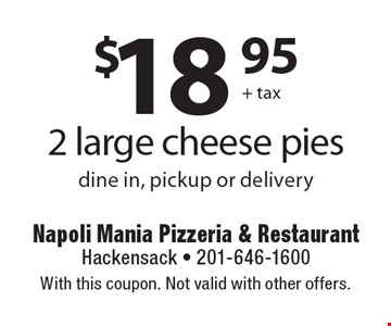 $18.95 + tax 2 large cheese pies dine in, pickup or delivery. With this coupon. Not valid with other offers.