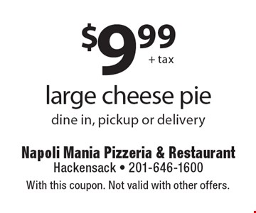 $9.99 +tax large cheese pie dine in, pickup or delivery. With this coupon. Not valid with other offers.