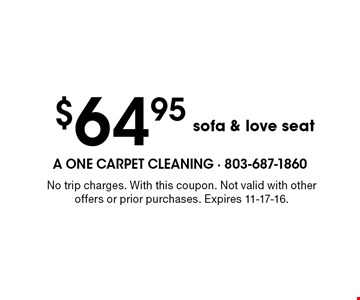 $64.95 sofa & love seat. No trip charges. With this coupon. Not valid with other offers or prior purchases. Expires 11-17-16.