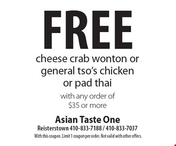 Free cheese crab wonton or general tso's chicken or pad thai with any order of $35 or more. With this coupon. Limit 1 coupon per order. Not valid with other offers.