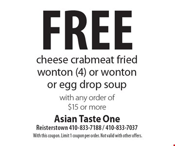 Free cheese crabmeat fried wonton (4) or wonton or egg drop soup with any order of $15 or more. With this coupon. Limit 1 coupon per order. Not valid with other offers.