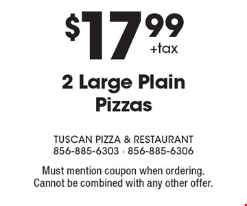 $17.99 + tax 2 Large Plain Pizzas. Must mention coupon when ordering. Cannot be combined with any other offer.