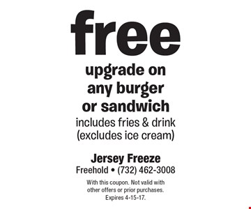 free upgrade on any burger or sandwich includes fries & drink (excludes ice cream). With this coupon. Not valid with other offers or prior purchases. Expires 4-15-17.
