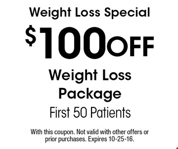$100 Off Weight Loss Package First 50 Patients Weight Loss Special . With this coupon. Not valid with other offers or prior purchases. Expires 10-25-16.
