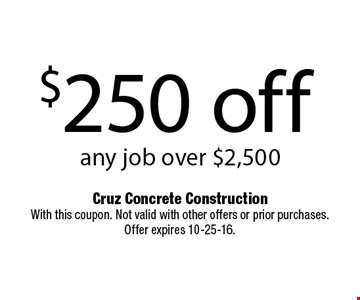 $250 off any job over $2,500. Cruz Concrete Construction With this coupon. Not valid with other offers or prior purchases. Offer expires 10-25-16.