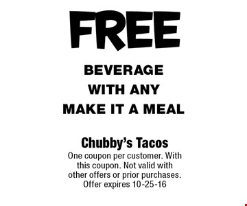 FREE beverage with any Make it a meal. Chubby's Tacos One coupon per customer. With this coupon. Not valid with other offers or prior purchases. Offer expires 10-25-16
