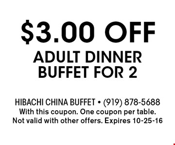 $3.00 OFF Adult Dinner Buffet for 2. Hibachi China Buffet - (919) 878-5688With this coupon. One coupon per table. Not valid with other offers. Expires 10-25-16